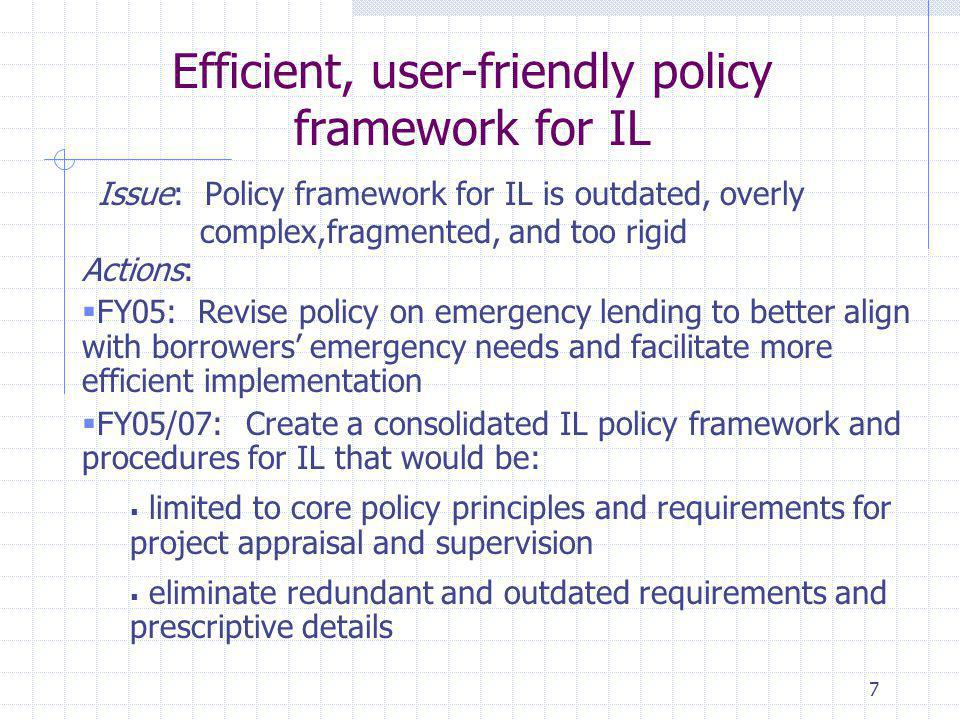 7 Efficient, user-friendly policy framework for IL Issue: Policy framework for IL is outdated, overly complex,fragmented, and too rigid Actions:  FY05: Revise policy on emergency lending to better align with borrowers' emergency needs and facilitate more efficient implementation  FY05/07: Create a consolidated IL policy framework and procedures for IL that would be:  limited to core policy principles and requirements for project appraisal and supervision  eliminate redundant and outdated requirements and prescriptive details