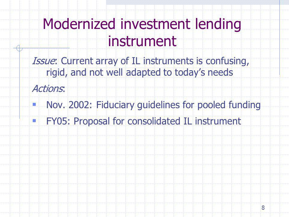 8 Modernized investment lending instrument Issue: Current array of IL instruments is confusing, rigid, and not well adapted to today's needs Actions:  Nov.