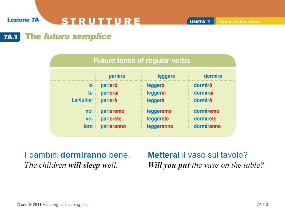 © and ® 2011 Vista Higher Learning, Inc.7A.1-3 I bambini dormiranno bene. The children will sleep well. Metterai il vaso sul tavolo? Will you put the