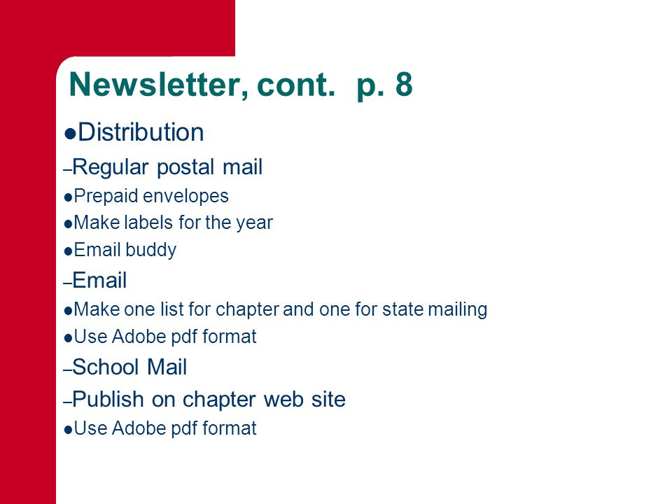 Newsletter, cont. p. 8 Distribution – Regular postal mail Prepaid envelopes Make labels for the year Email buddy – Email Make one list for chapter and