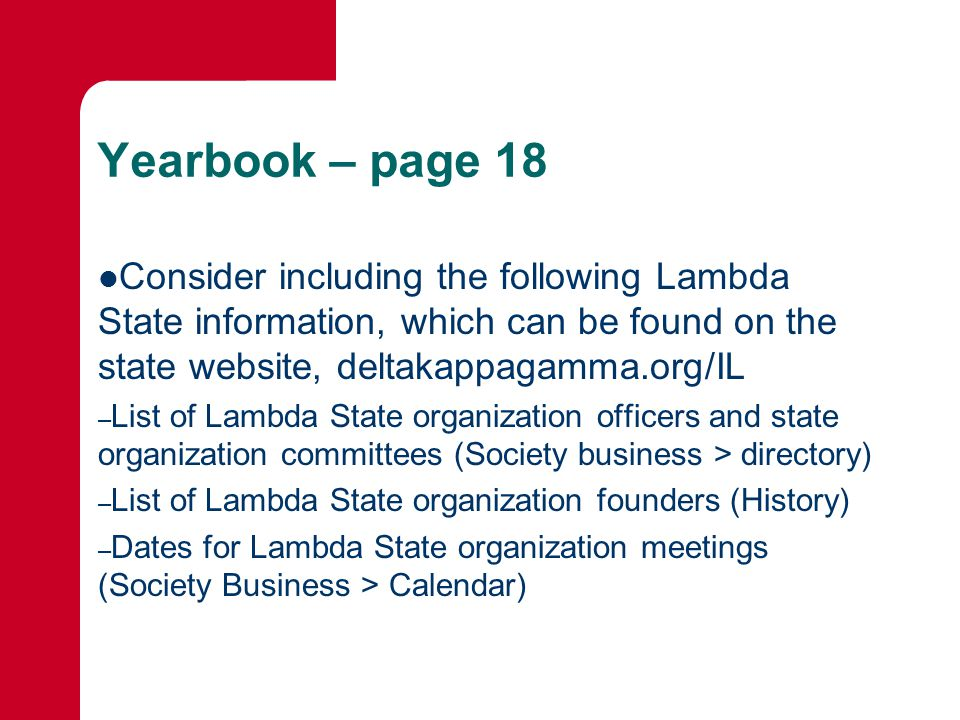 Yearbook – page 18 Consider including the following Lambda State information, which can be found on the state website, deltakappagamma.org/IL – List of Lambda State organization officers and state organization committees (Society business > directory) – List of Lambda State organization founders (History) – Dates for Lambda State organization meetings (Society Business > Calendar)