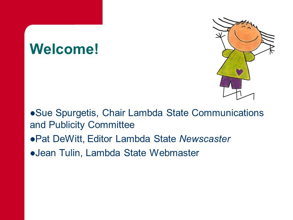 Welcome! Sue Spurgetis, Chair Lambda State Communications and Publicity Committee Pat DeWitt, Editor Lambda State Newscaster Jean Tulin, Lambda State