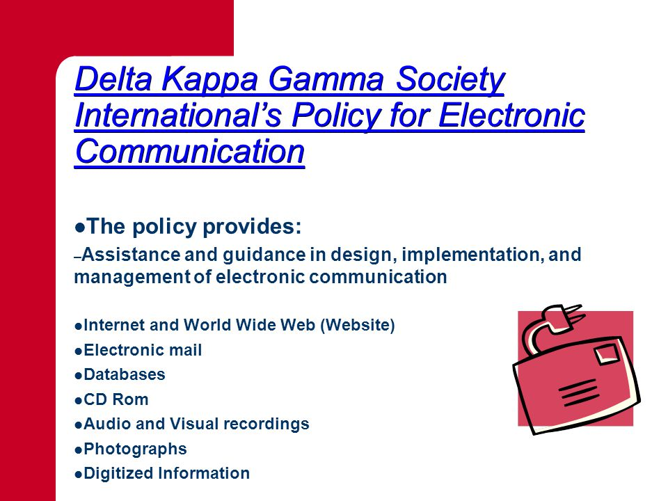 Delta Kappa Gamma Society International's Policy for Electronic Communication Delta Kappa Gamma Society International's Policy for Electronic Communication The policy provides: – Assistance and guidance in design, implementation, and management of electronic communication Internet and World Wide Web (Website) Electronic mail Databases CD Rom Audio and Visual recordings Photographs Digitized Information