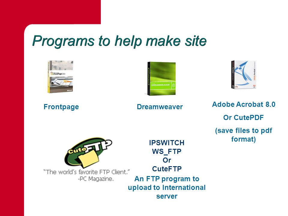 Programs to help make site FrontpageDreamweaver Adobe Acrobat 8.0 Or CutePDF (save files to pdf format) An FTP program to upload to International server IPSWITCH WS_FTP Or CuteFTP