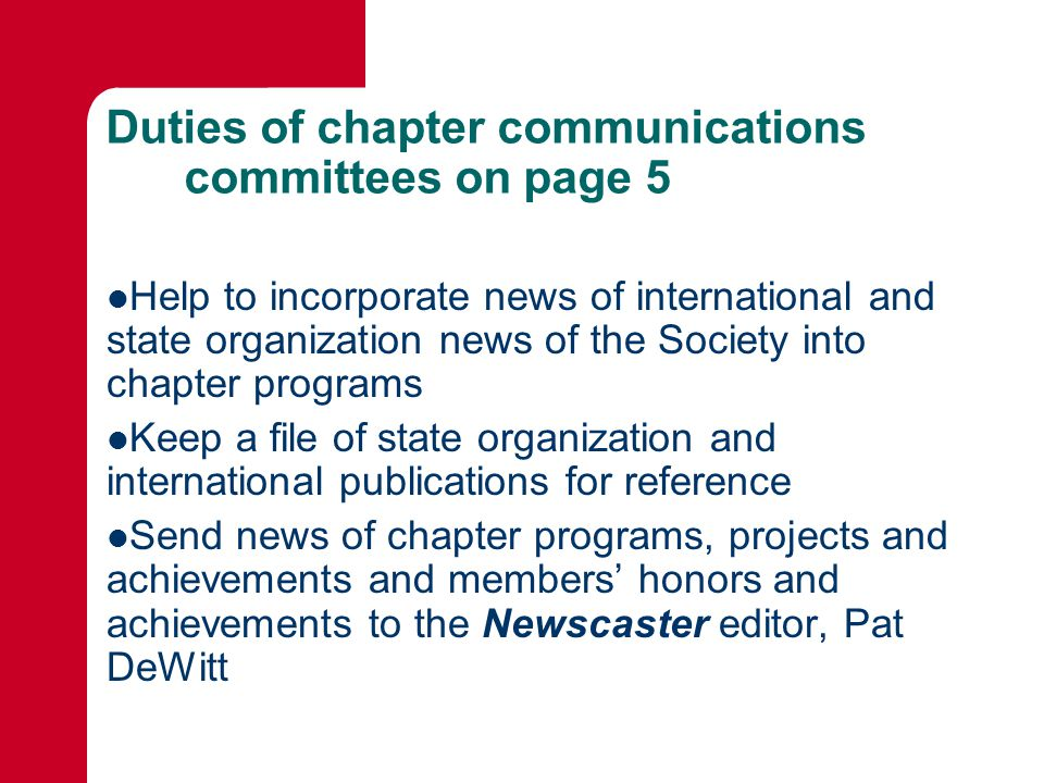 Duties of chapter communications committees on page 5 Help to incorporate news of international and state organization news of the Society into chapter programs Keep a file of state organization and international publications for reference Send news of chapter programs, projects and achievements and members' honors and achievements to the Newscaster editor, Pat DeWitt