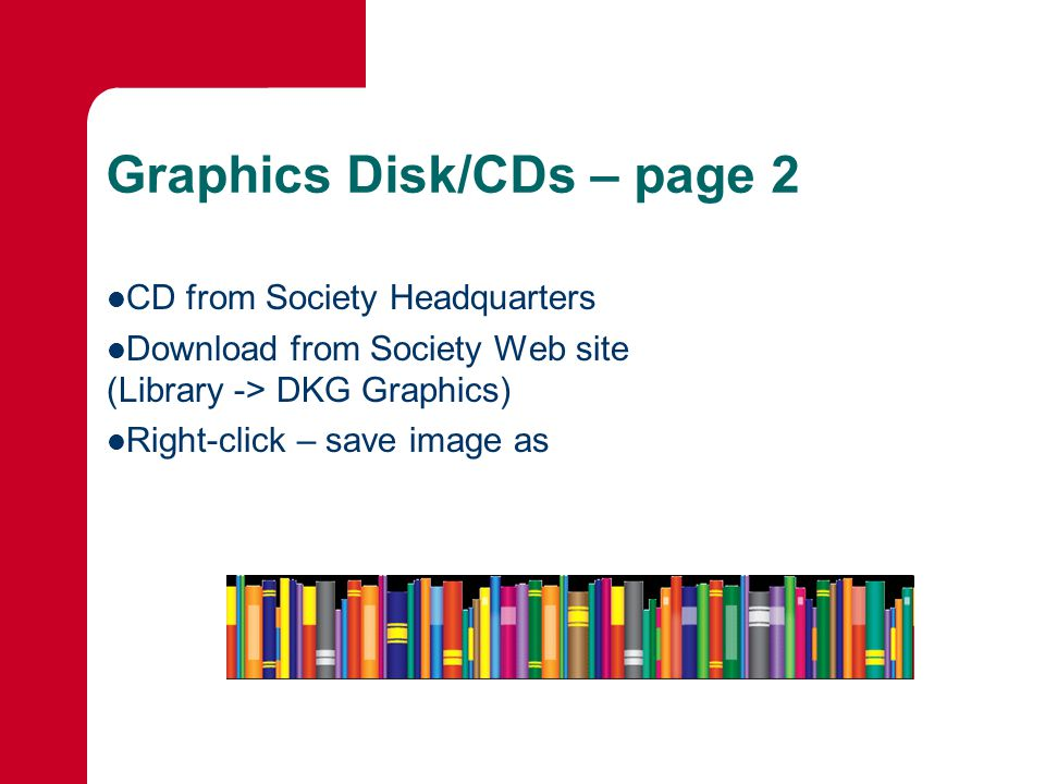 Graphics Disk/CDs – page 2 CD from Society Headquarters Download from Society Web site (Library -> DKG Graphics) Right-click – save image as