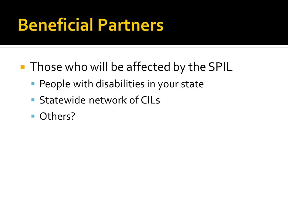  Those who will be affected by the SPIL  People with disabilities in your state  Statewide network of CILs  Others