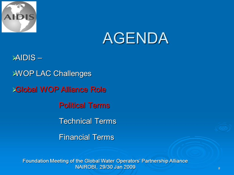Foundation Meeting of the Global Water Operators' Partnership Alliance NAIROBI, 29/30 Jan AGENDA  AIDIS –  WOP LAC Challenges  Global WOP Alliance Role Political Terms Technical Terms Financial Terms