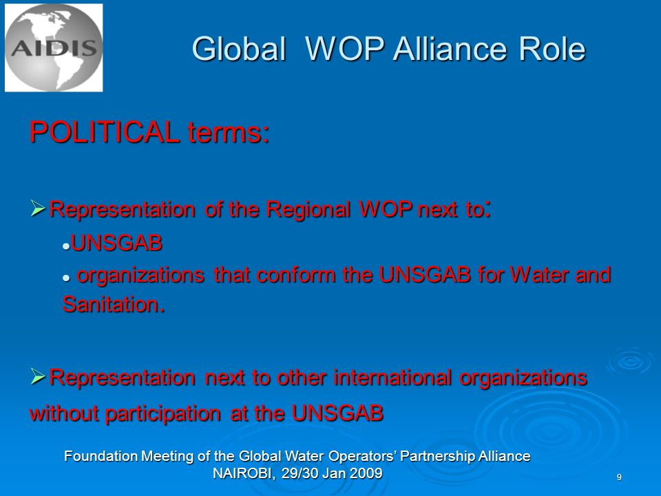Foundation Meeting of the Global Water Operators' Partnership Alliance NAIROBI, 29/30 Jan Global WOP Alliance Role POLITICAL terms:  Representation of the Regional WOP next to : UNSGAB UNSGAB organizations that conform the UNSGAB for Water and Sanitation.