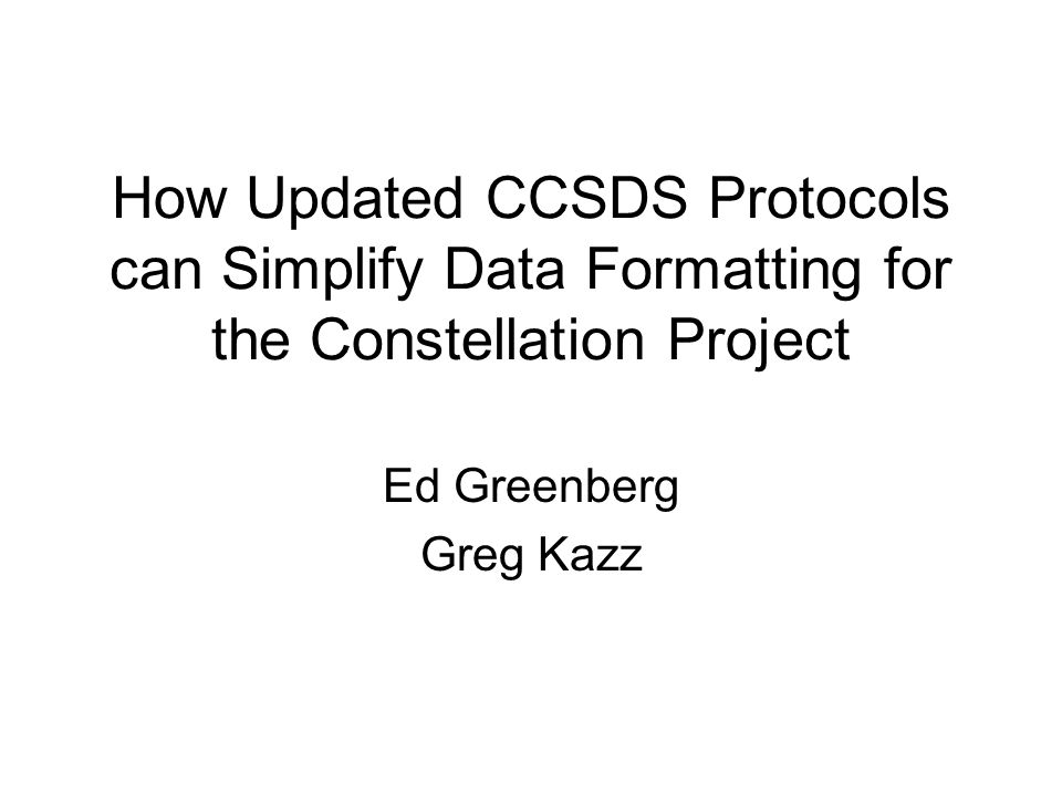 Organization of this Presentation 1.What's New in proposed CCSDS Link Layer Protocols Brief overview of new capabilities 2.Why Constellation should consider utilizing the newly proposed AOS protocol services Simplicities achievable by using the new services 3.How these newly proposed protocols can be implemented within Constellation to unify and simplify the production of all Telemetry and Command services between Mission Systems and Orion, et al.