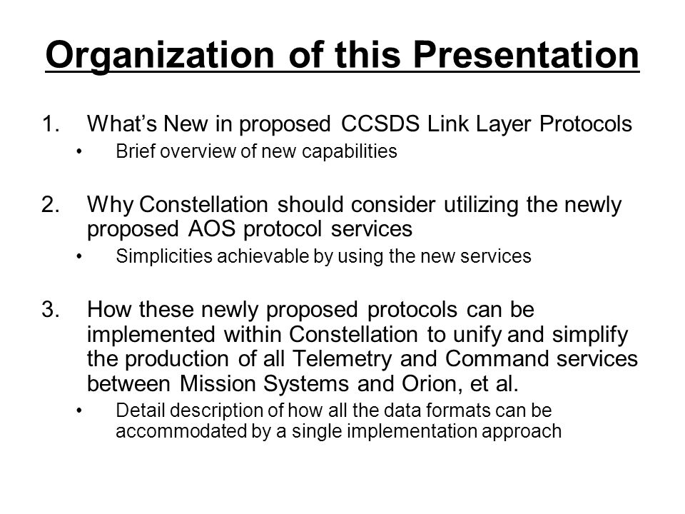 What's New in proposed Link Layer Protocols Link Layer Security Methodology –Provides Authenticated Encryption service –Added and removed by the User –Transparent to the supporting link layer services Secondary Header Data Service –Provides a new pathway to support delay intolerant data –Dynamic Service to elastically support the various instantaneous need i.e.