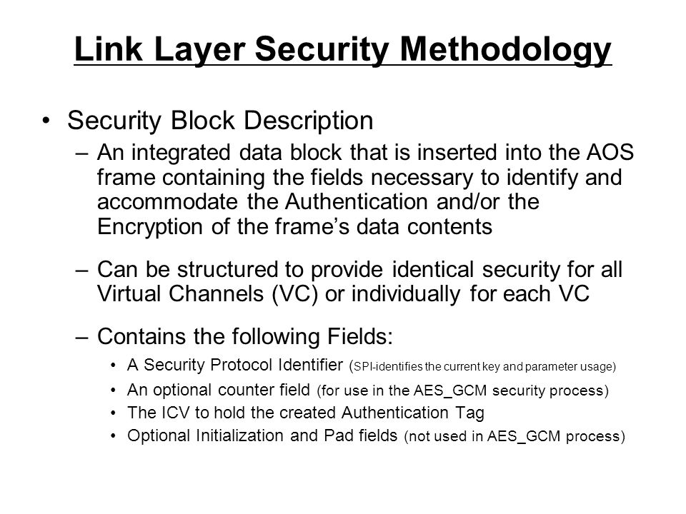 Link Layer Security Methodology Security Block Description –An integrated data block that is inserted into the AOS frame containing the fields necessary to identify and accommodate the Authentication and/or the Encryption of the frame's data contents –Can be structured to provide identical security for all Virtual Channels (VC) or individually for each VC –Contains the following Fields: A Security Protocol Identifier ( SPI-identifies the current key and parameter usage) An optional counter field (for use in the AES_GCM security process) The ICV to hold the created Authentication Tag Optional Initialization and Pad fields (not used in AES_GCM process)
