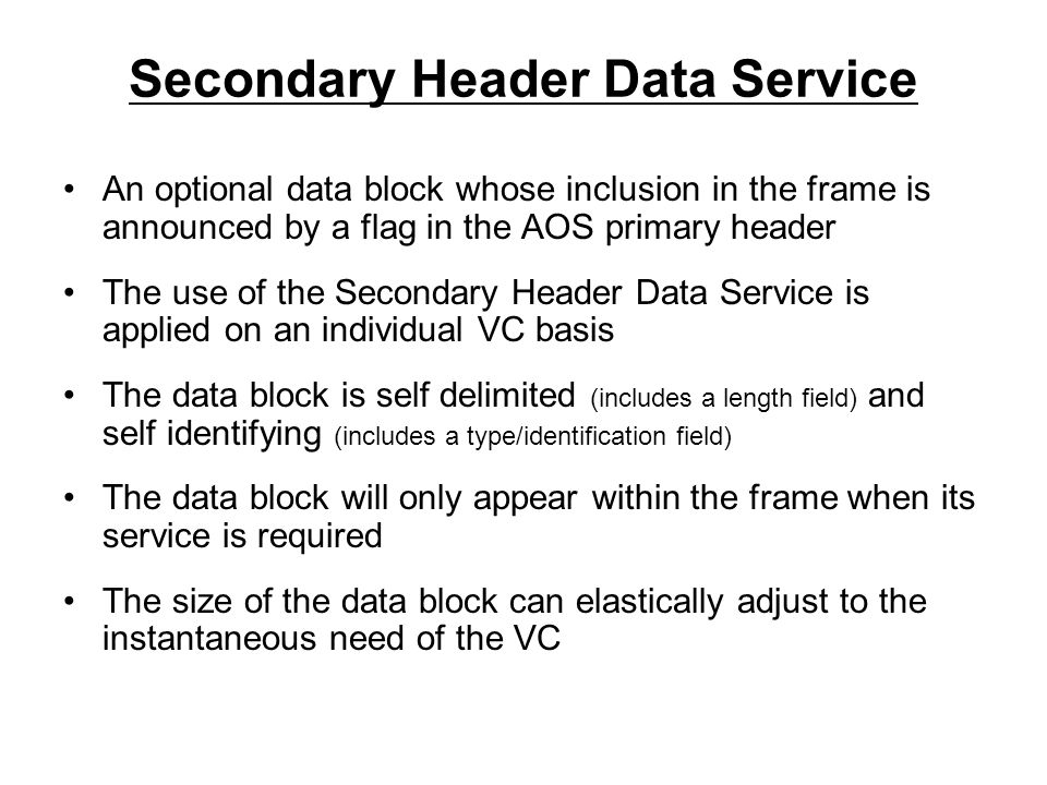 Secondary Header Data Service An optional data block whose inclusion in the frame is announced by a flag in the AOS primary header The use of the Secondary Header Data Service is applied on an individual VC basis The data block is self delimited (includes a length field) and self identifying (includes a type/identification field) The data block will only appear within the frame when its service is required The size of the data block can elastically adjust to the instantaneous need of the VC
