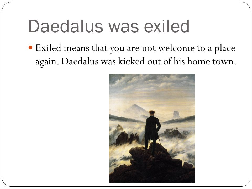 Daedalus was exiled Exiled means that you are not welcome to a place again.
