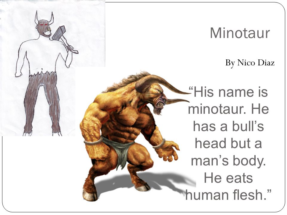 Minotaur By Nico Diaz His name is minotaur.He has a bull's head but a man's body.