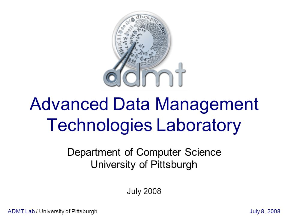 ADMT Lab / University of PittsburghJuly 8, 2008 Advanced Data Management Technologies Laboratory July 2008 Department of Computer Science University of Pittsburgh