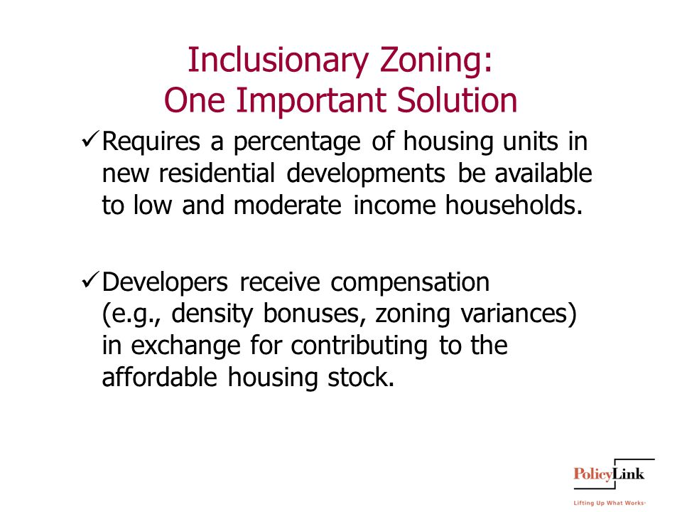 Inclusionary Zoning: One Important Solution Requires a percentage of housing units in new residential developments be available to low and moderate income households.