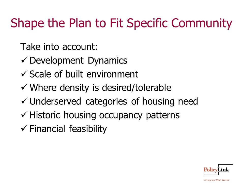 Shape the Plan to Fit Specific Community Take into account: Development Dynamics Scale of built environment Where density is desired/tolerable Underserved categories of housing need Historic housing occupancy patterns Financial feasibility