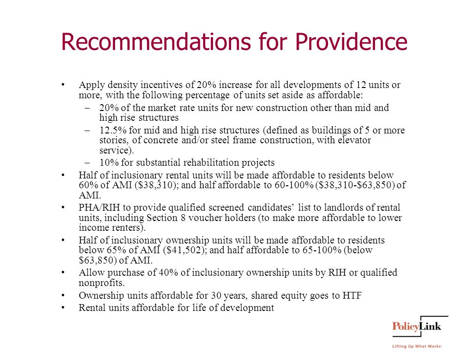 Recommendations for Providence Apply density incentives of 20% increase for all developments of 12 units or more, with the following percentage of units set aside as affordable: –20% of the market rate units for new construction other than mid and high rise structures –12.5% for mid and high rise structures (defined as buildings of 5 or more stories, of concrete and/or steel frame construction, with elevator service).