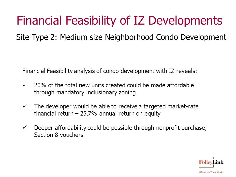Financial Feasibility of IZ Developments Financial Feasibility analysis of condo development with IZ reveals: 20% of the total new units created could be made affordable through mandatory inclusionary zoning.