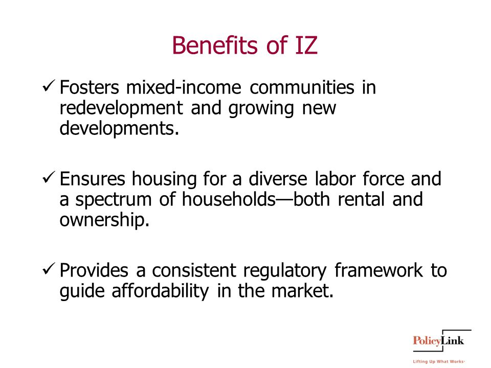 Benefits of IZ Fosters mixed-income communities in redevelopment and growing new developments.