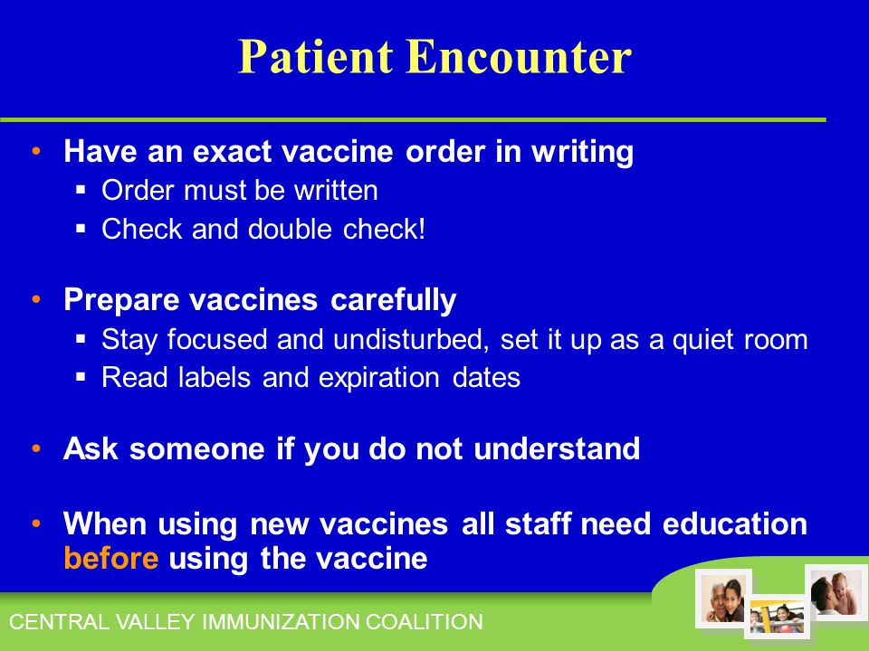 CENTRAL VALLEY IMMUNIZATION COALITION Patient Encounter Have an exact vaccine order in writing  Order must be written  Check and double check.
