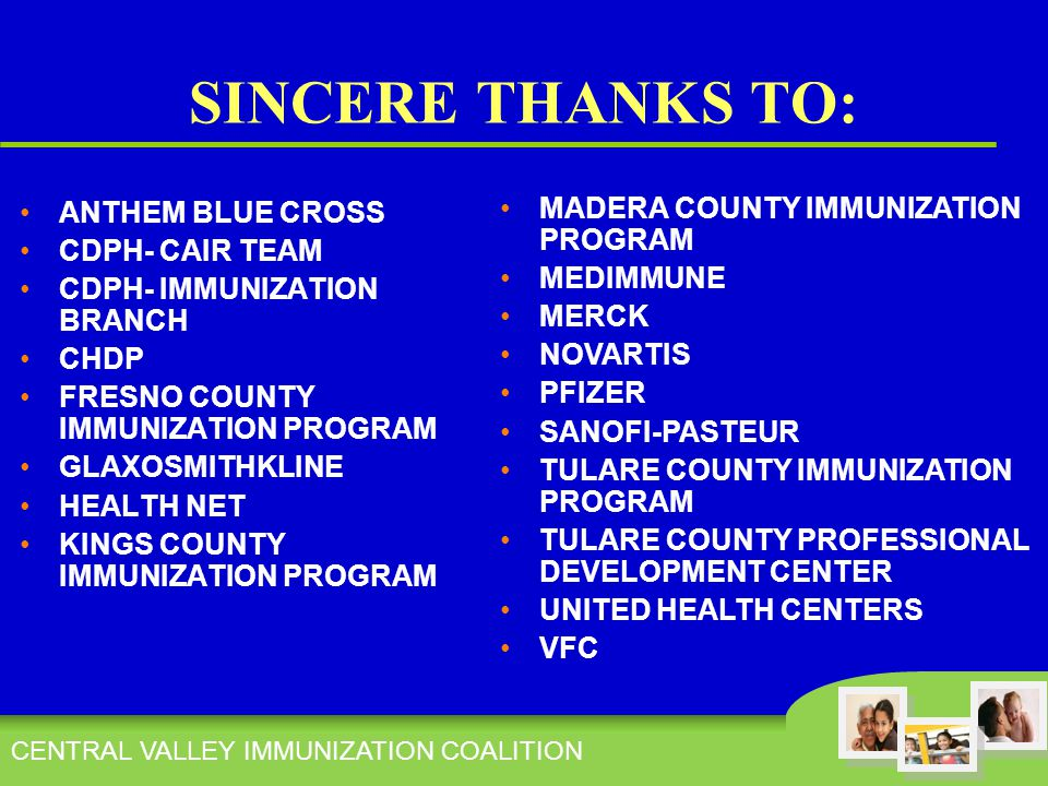 CENTRAL VALLEY IMMUNIZATION COALITION SINCERE THANKS TO: ANTHEM BLUE CROSS CDPH- CAIR TEAM CDPH- IMMUNIZATION BRANCH CHDP FRESNO COUNTY IMMUNIZATION PROGRAM GLAXOSMITHKLINE HEALTH NET KINGS COUNTY IMMUNIZATION PROGRAM MADERA COUNTY IMMUNIZATION PROGRAM MEDIMMUNE MERCK NOVARTIS PFIZER SANOFI-PASTEUR TULARE COUNTY IMMUNIZATION PROGRAM TULARE COUNTY PROFESSIONAL DEVELOPMENT CENTER UNITED HEALTH CENTERS VFC
