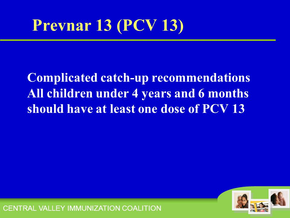 CENTRAL VALLEY IMMUNIZATION COALITION Complicated catch-up recommendations All children under 4 years and 6 months should have at least one dose of PCV 13 Prevnar 13 (PCV 13)