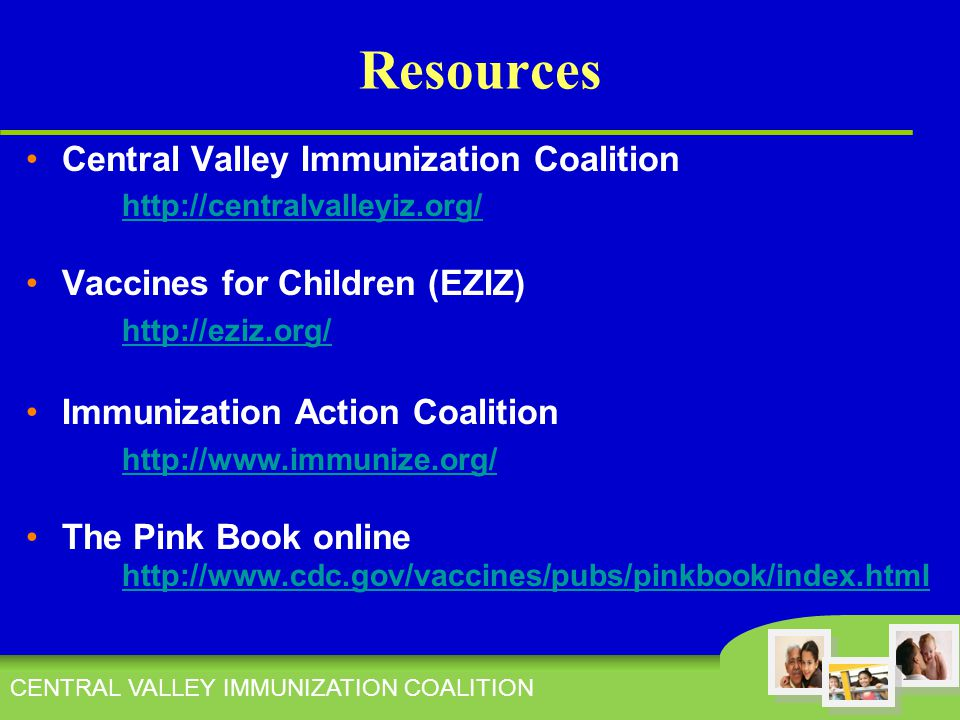 CENTRAL VALLEY IMMUNIZATION COALITION Resources Central Valley Immunization Coalition http://centralvalleyiz.org/ Vaccines for Children (EZIZ) http://eziz.org/ Immunization Action Coalition http://www.immunize.org/ The Pink Book online http://www.cdc.gov/vaccines/pubs/pinkbook/index.html http://www.cdc.gov/vaccines/pubs/pinkbook/index.html