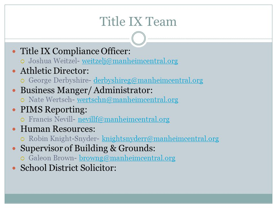 Title IX Team Title IX Compliance Officer:  Joshua Weitzel- weitzelj@manheimcentral.orgweitzelj@manheimcentral.org Athletic Director:  George Derbyshire- derbyshireg@manheimcentral.orgderbyshireg@manheimcentral.org Business Manger/ Administrator:  Nate Wertsch- wertschn@manheimcentral.orgwertschn@manheimcentral.org PIMS Reporting:  Francis Nevill- nevillf@manheimcentral.orgnevillf@manheimcentral.org Human Resources:  Robin Knight-Snyder- knightsnyderr@manheimcentral.orgknightsnyderr@manheimcentral.org Supervisor of Building & Grounds:  Galeon Brown- browng@manheimcentral.orgbrowng@manheimcentral.org School District Solicitor: