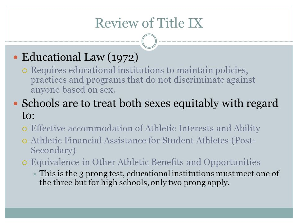 Review of Title IX Educational Law (1972)  Requires educational institutions to maintain policies, practices and programs that do not discriminate against anyone based on sex.