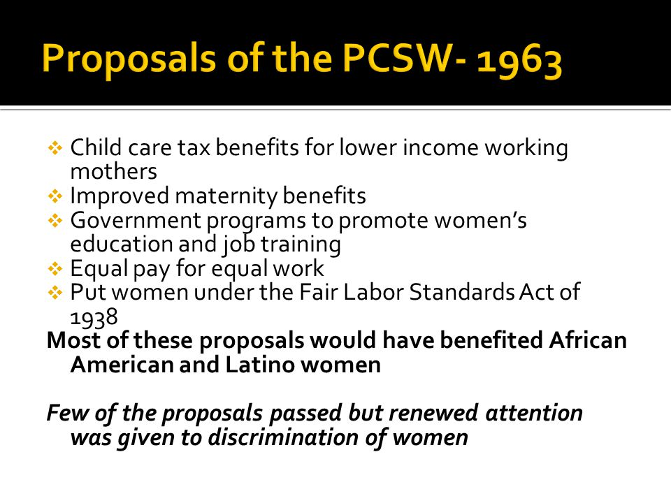  Child care tax benefits for lower income working mothers  Improved maternity benefits  Government programs to promote women's education and job training  Equal pay for equal work  Put women under the Fair Labor Standards Act of 1938 Most of these proposals would have benefited African American and Latino women Few of the proposals passed but renewed attention was given to discrimination of women