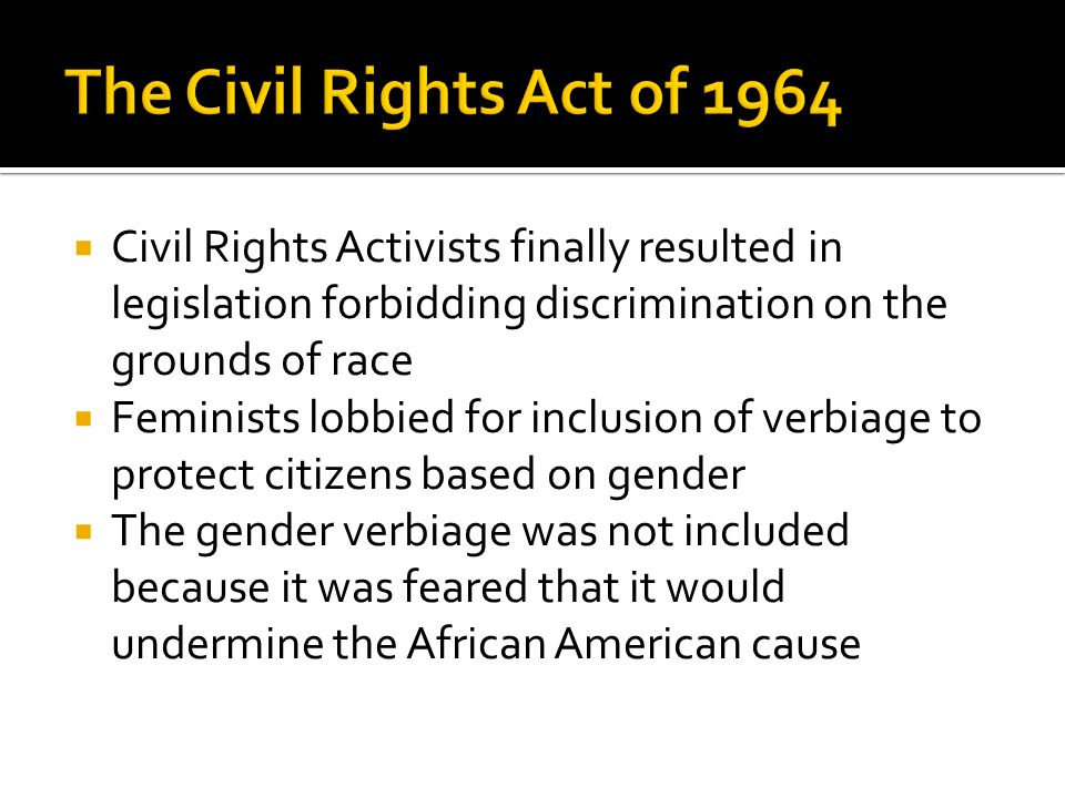  Civil Rights Activists finally resulted in legislation forbidding discrimination on the grounds of race  Feminists lobbied for inclusion of verbiage to protect citizens based on gender  The gender verbiage was not included because it was feared that it would undermine the African American cause
