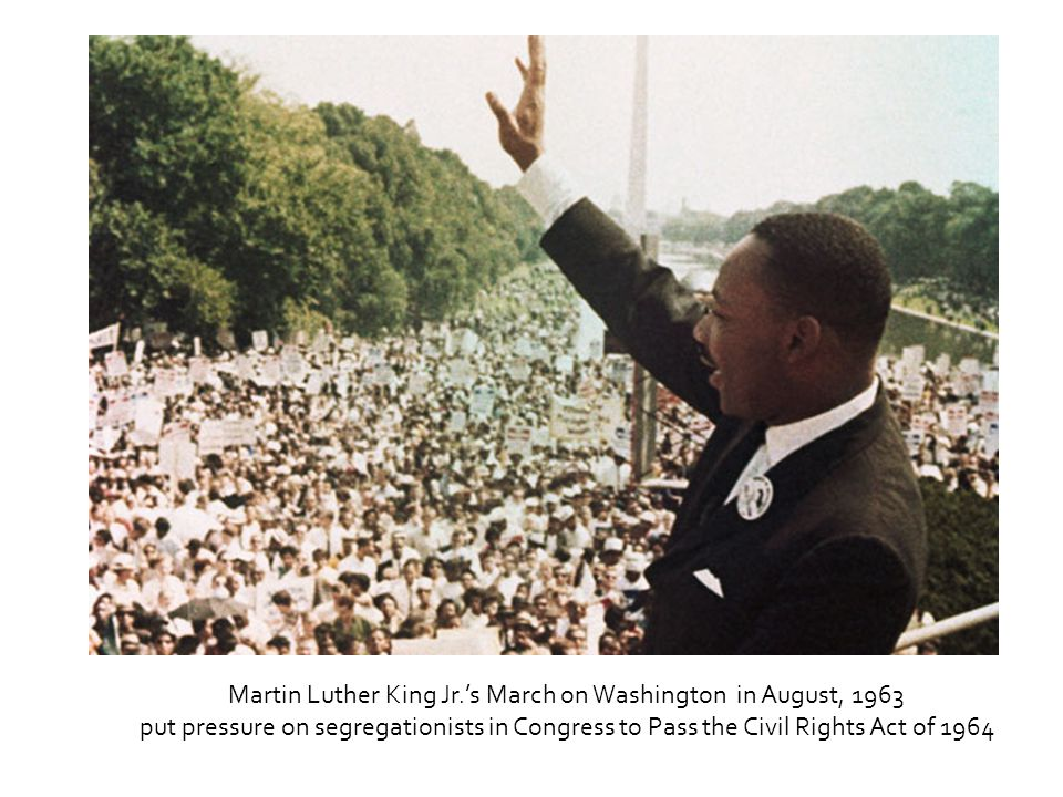 Martin Luther King Jr.'s March on Washington in August, 1963 put pressure on segregationists in Congress to Pass the Civil Rights Act of 1964