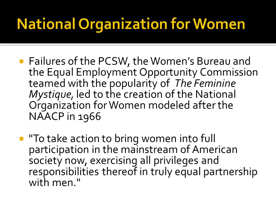  Failures of the PCSW, the Women's Bureau and the Equal Employment Opportunity Commission teamed with the popularity of The Feminine Mystique, led to the creation of the National Organization for Women modeled after the NAACP in 1966  To take action to bring women into full participation in the mainstream of American society now, exercising all privileges and responsibilities thereof in truly equal partnership with men.