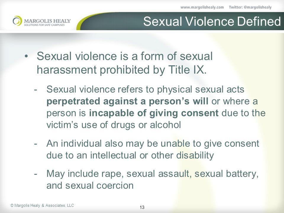 © Margolis Healy & Associates, LLC Sexual Violence Defined Sexual violence is a form of sexual harassment prohibited by Title IX.