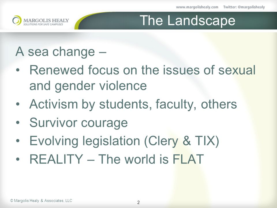 © Margolis Healy & Associates, LLC The Landscape A sea change – Renewed focus on the issues of sexual and gender violence Activism by students, faculty, others Survivor courage Evolving legislation (Clery & TIX) REALITY – The world is FLAT 2