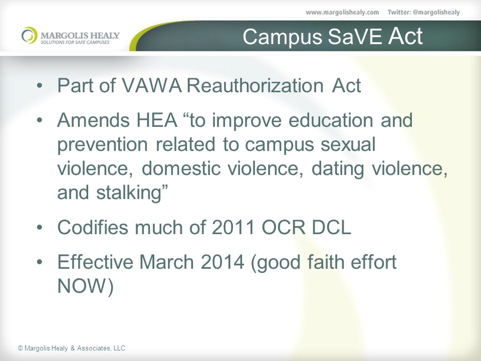 © Margolis Healy & Associates, LLC Campus SaVE Act Part of VAWA Reauthorization Act Amends HEA to improve education and prevention related to campus sexual violence, domestic violence, dating violence, and stalking Codifies much of 2011 OCR DCL Effective March 2014 (good faith effort NOW)