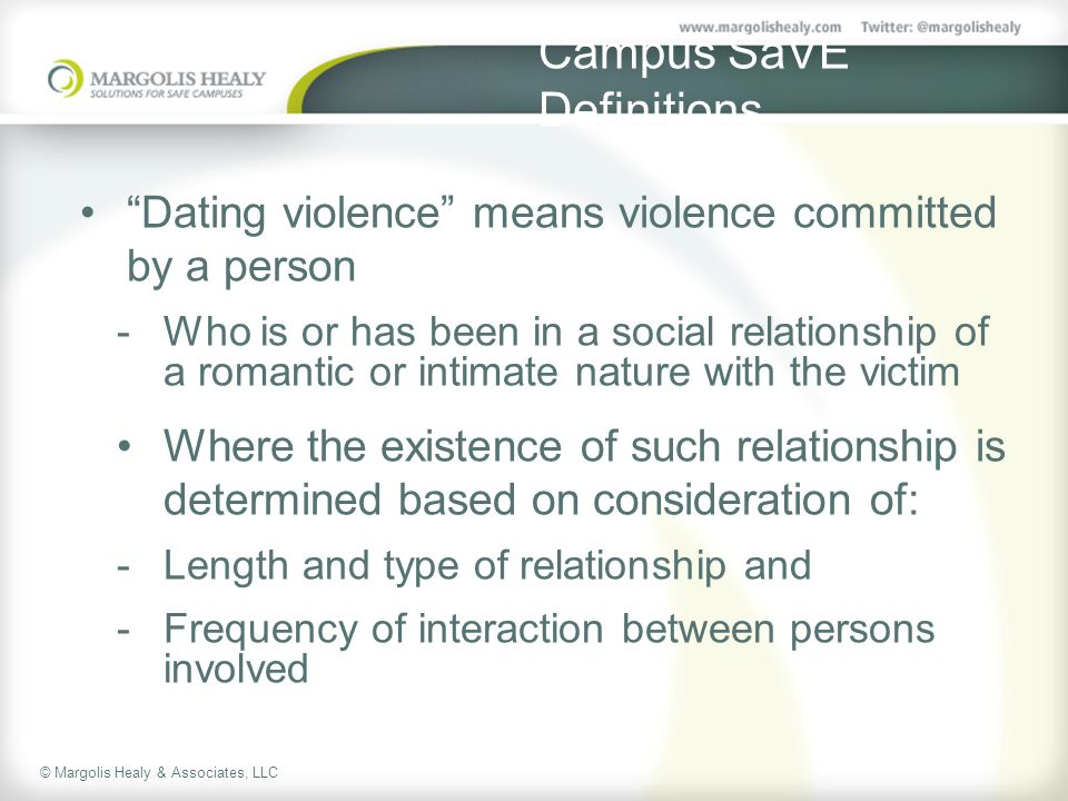 © Margolis Healy & Associates, LLC Campus SaVE Definitions Dating violence means violence committed by a person  Who is or has been in a social relationship of a romantic or intimate nature with the victim Where the existence of such relationship is determined based on consideration of:  Length and type of relationship and  Frequency of interaction between persons involved