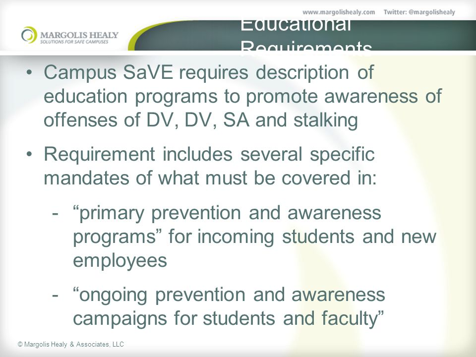 © Margolis Healy & Associates, LLC Educational Requirements Campus SaVE requires description of education programs to promote awareness of offenses of DV, DV, SA and stalking Requirement includes several specific mandates of what must be covered in:  primary prevention and awareness programs for incoming students and new employees  ongoing prevention and awareness campaigns for students and faculty