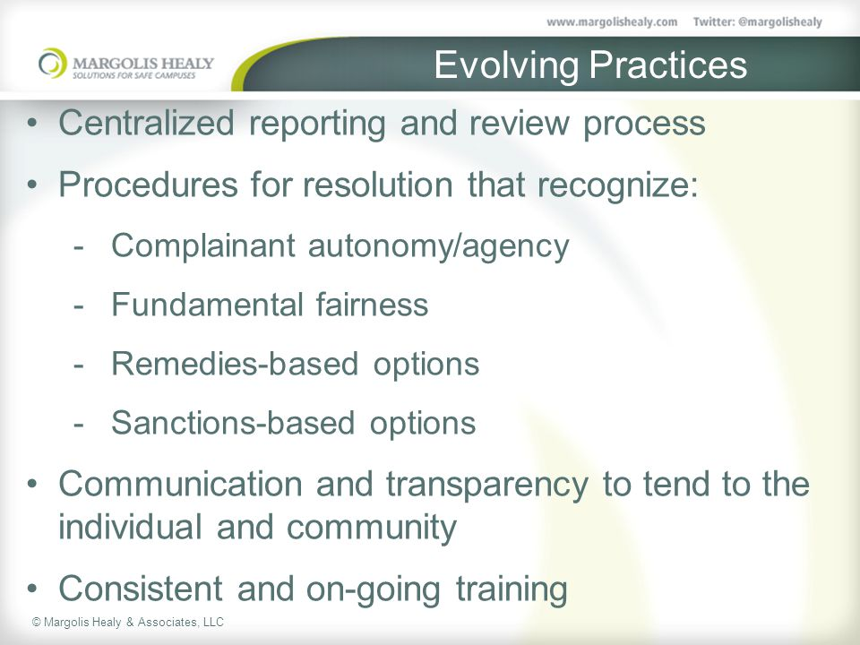 © Margolis Healy & Associates, LLC Evolving Practices Centralized reporting and review process Procedures for resolution that recognize:  Complainant autonomy/agency  Fundamental fairness  Remedies-based options  Sanctions-based options Communication and transparency to tend to the individual and community Consistent and on-going training