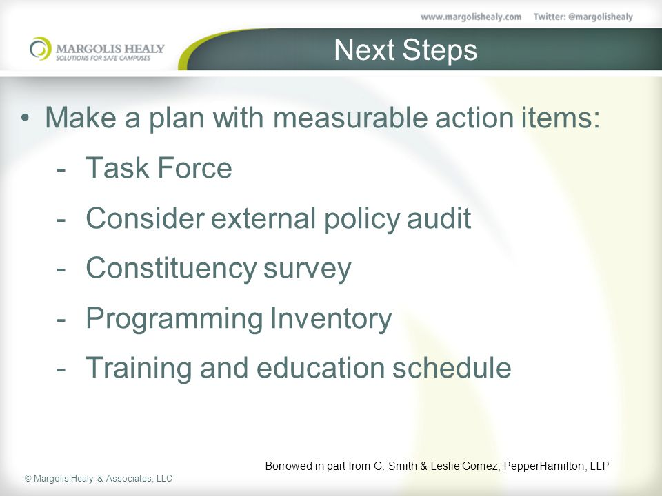 © Margolis Healy & Associates, LLC Next Steps Make a plan with measurable action items:  Task Force  Consider external policy audit  Constituency survey  Programming Inventory  Training and education schedule Borrowed in part from G.