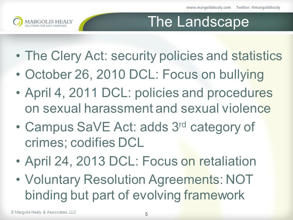 The Landscape The Clery Act: security policies and statistics October 26, 2010 DCL: Focus on bullying April 4, 2011 DCL: policies and procedures on sexual harassment and sexual violence Campus SaVE Act: adds 3 rd category of crimes; codifies DCL April 24, 2013 DCL: Focus on retaliation Voluntary Resolution Agreements: NOT binding but part of evolving framework 5
