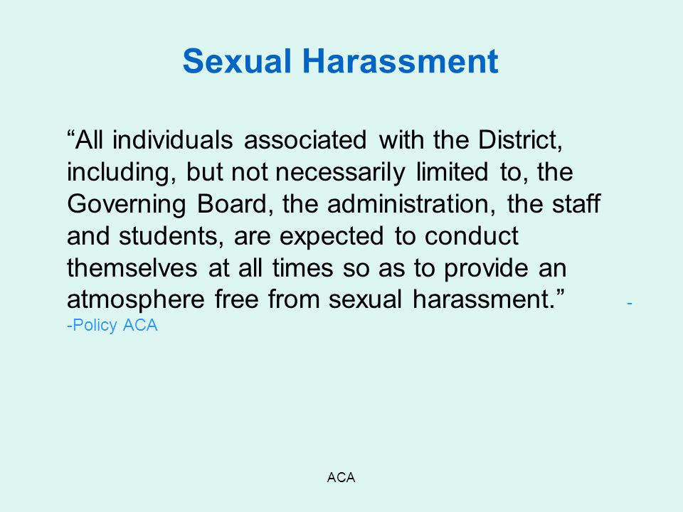 "ACA Sexual Harassment ""All individuals associated with the District, including, but not necessarily limited to, the Governing Board, the administratio"