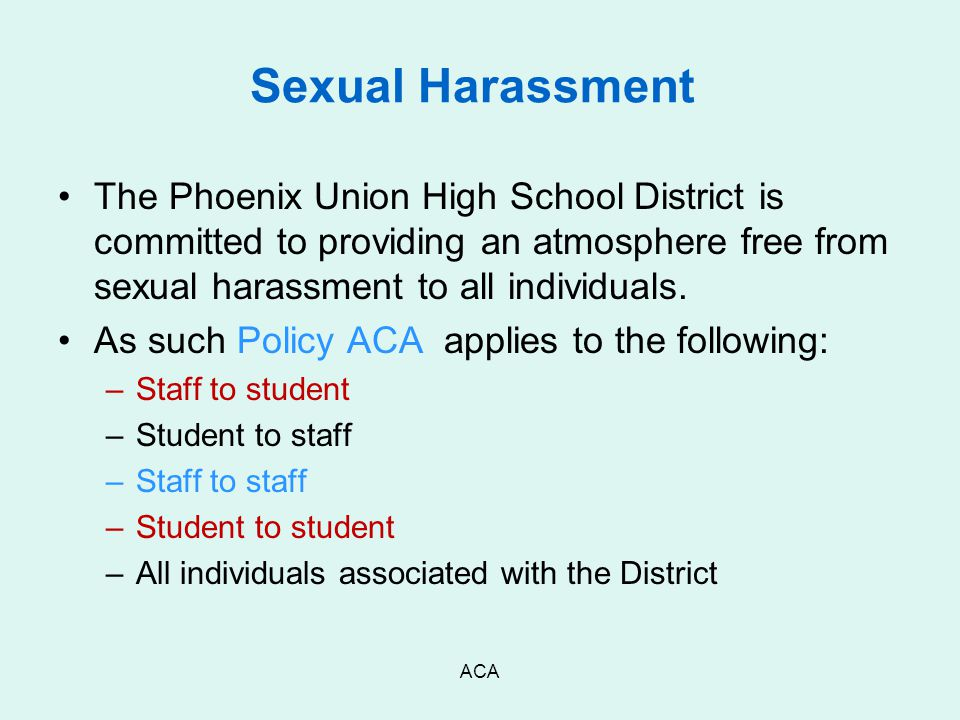 ACA Sexual Harassment The Phoenix Union High School District is committed to providing an atmosphere free from sexual harassment to all individuals. A