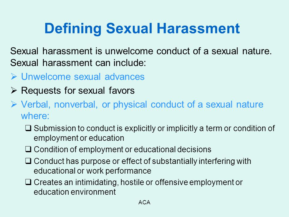 ACA Defining Sexual Harassment Sexual harassment is unwelcome conduct of a sexual nature. Sexual harassment can include:  Unwelcome sexual advances 
