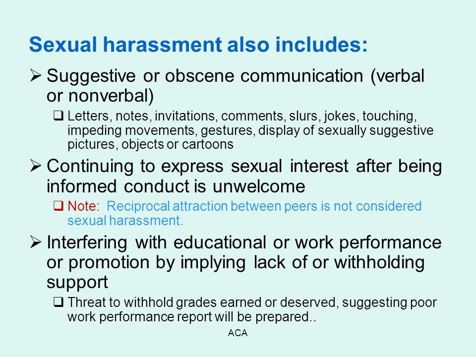 ACA Sexual harassment also includes:  Suggestive or obscene communication (verbal or nonverbal)  Letters, notes, invitations, comments, slurs, jokes