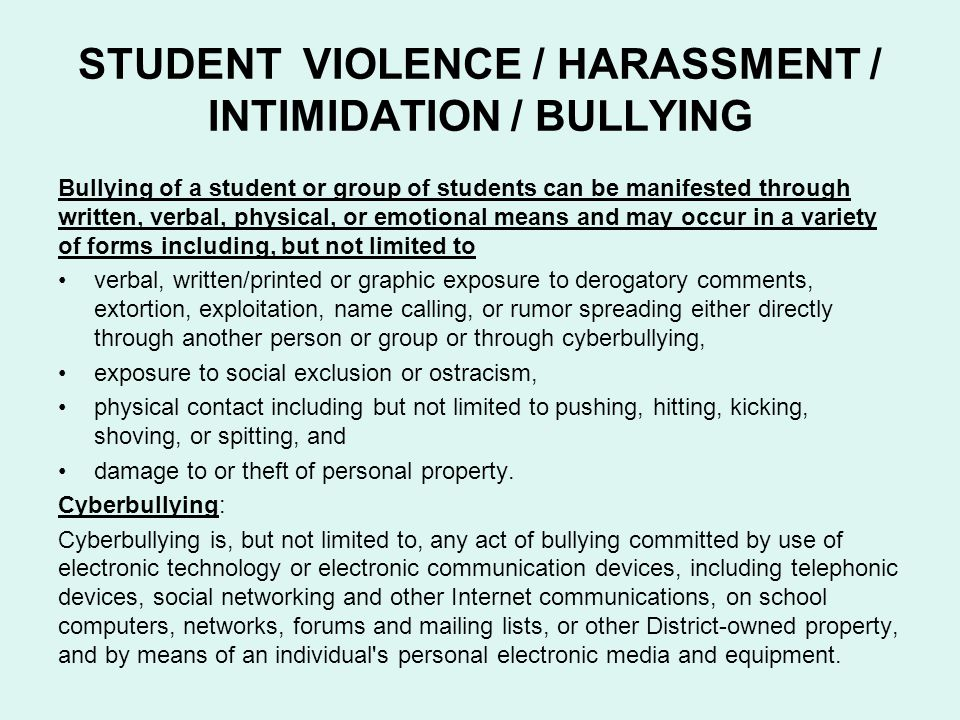 STUDENT VIOLENCE / HARASSMENT / INTIMIDATION / BULLYING Bullying of a student or group of students can be manifested through written, verbal, physical