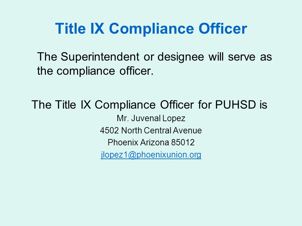 Title IX Compliance Officer The Superintendent or designee will serve as the compliance officer. The Title IX Compliance Officer for PUHSD is Mr. Juve