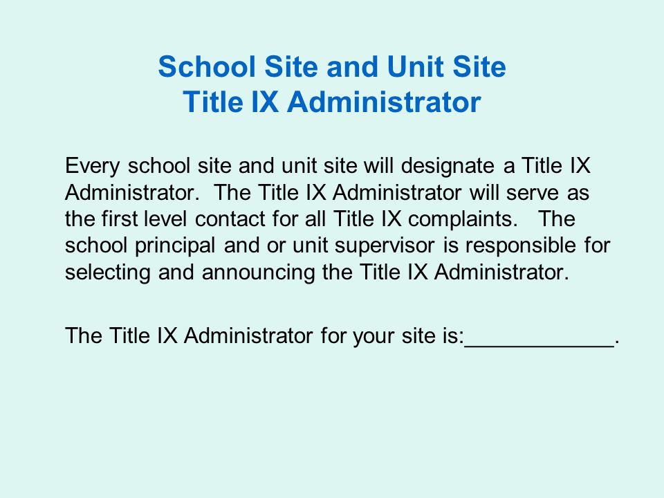 School Site and Unit Site Title IX Administrator Every school site and unit site will designate a Title IX Administrator.